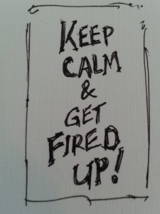 Keep Calm & Get Fired Up